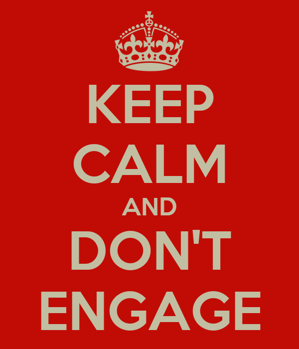 KEEP CALM AND DON'T ENGAGE