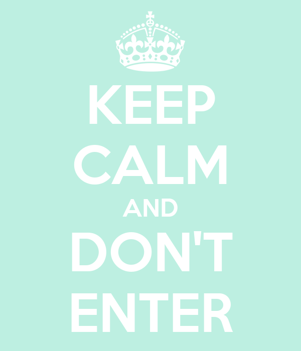 KEEP CALM AND DON'T ENTER