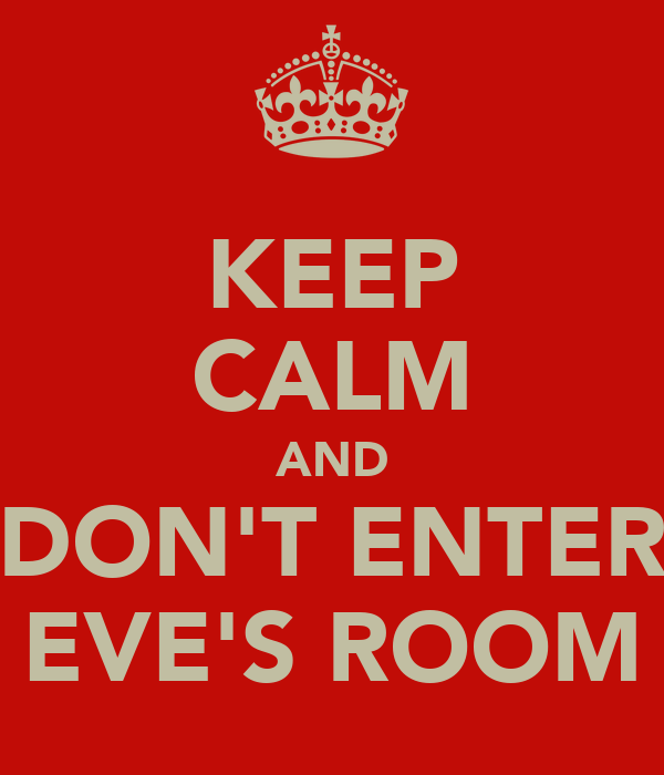 KEEP CALM AND DON'T ENTER EVE'S ROOM