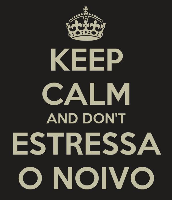 KEEP CALM AND DON'T ESTRESSA O NOIVO