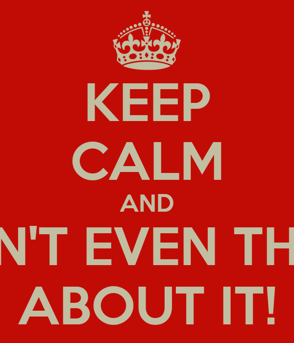 KEEP CALM AND DON'T EVEN THINK ABOUT IT!
