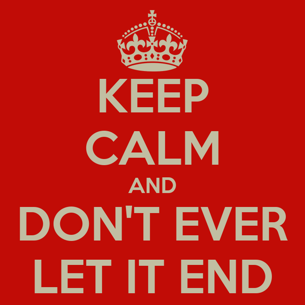 KEEP CALM AND DON'T EVER LET IT END