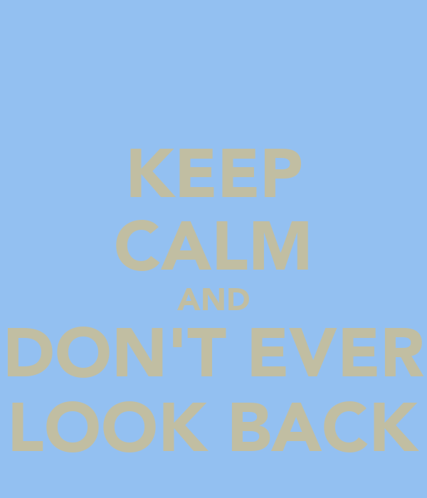 KEEP CALM AND DON'T EVER LOOK BACK