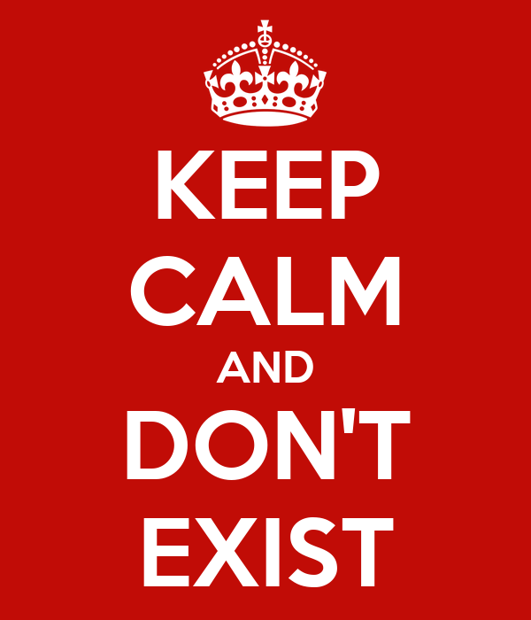KEEP CALM AND DON'T EXIST