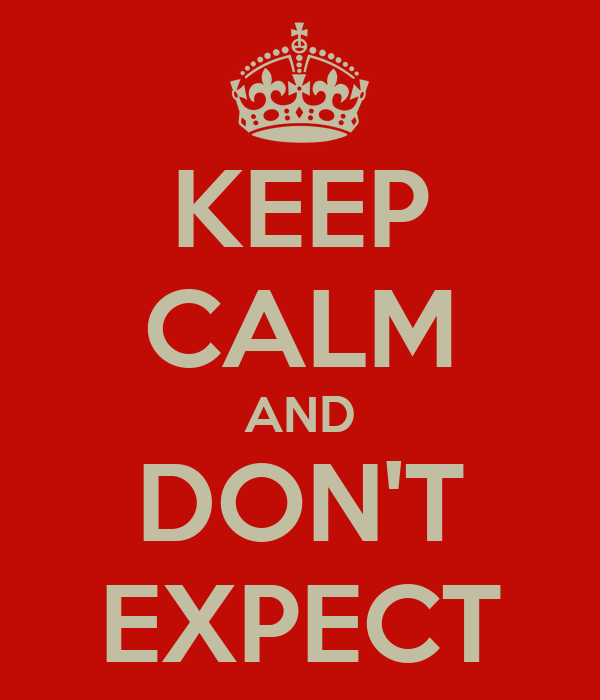 KEEP CALM AND DON'T EXPECT