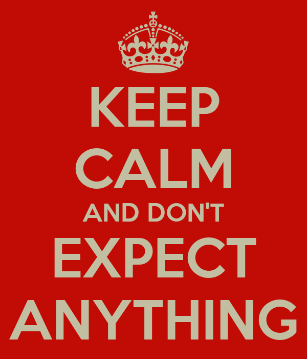 KEEP CALM AND DON'T EXPECT ANYTHING