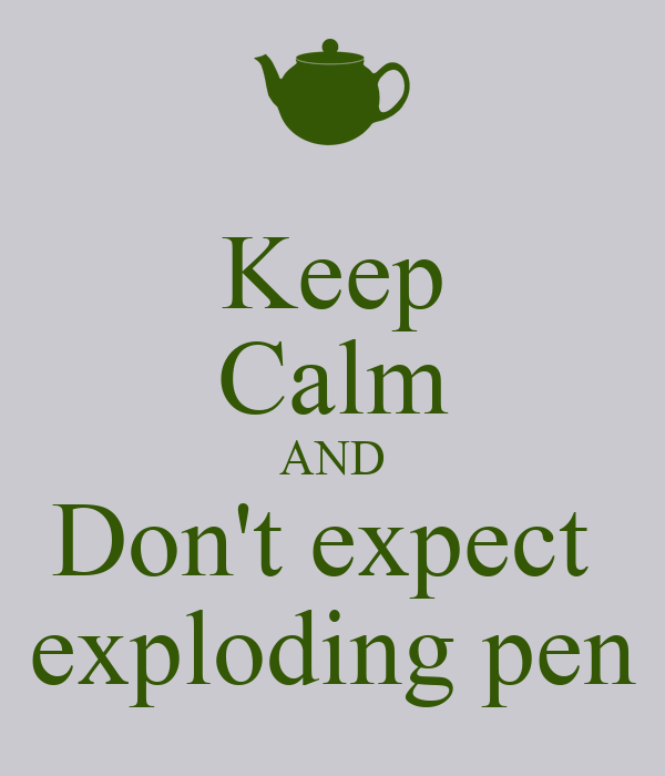 Keep Calm AND Don't expect  exploding pen