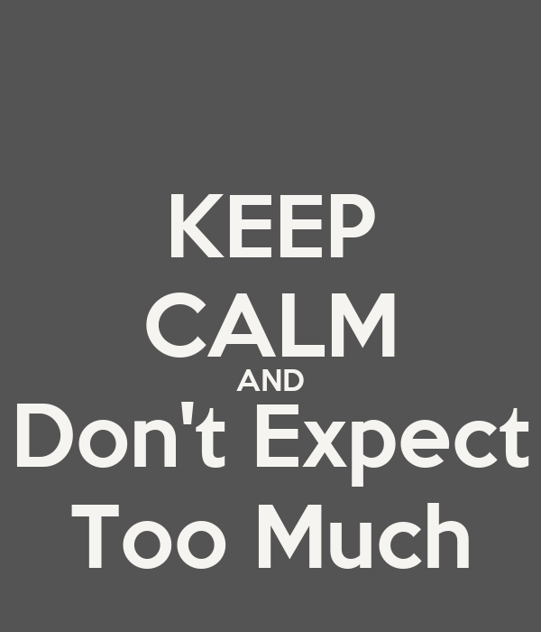 KEEP CALM AND Don't Expect Too Much