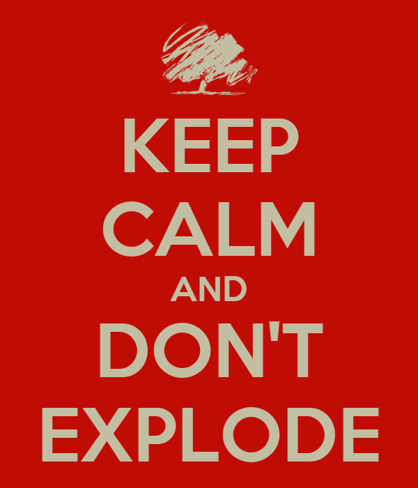 KEEP CALM AND DON'T EXPLODE