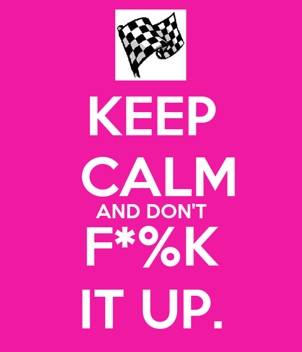 KEEP  CALM AND DON'T F*%K IT UP.