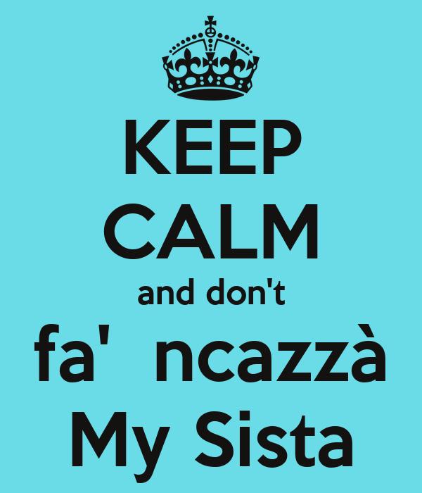 KEEP CALM and don't fa'  ncazzà My Sista
