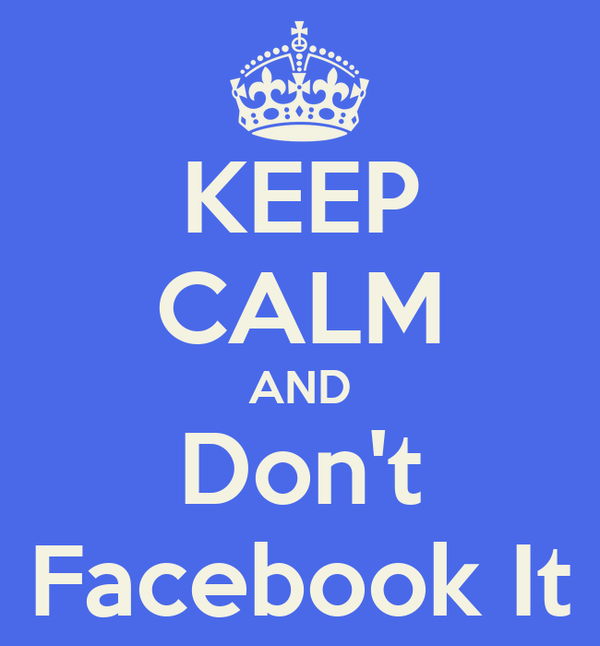 KEEP CALM AND Don't Facebook It