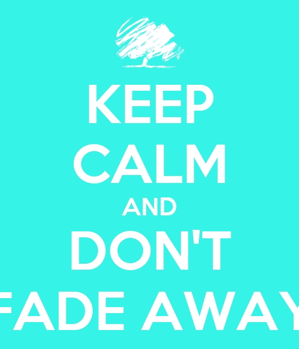 KEEP CALM AND DON'T FADE AWAY