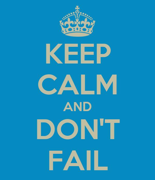 KEEP CALM AND DON'T FAIL
