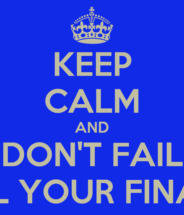 KEEP CALM AND DON'T FAIL ALL YOUR FINALS