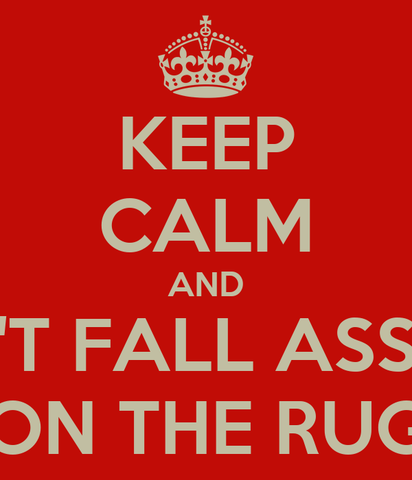 KEEP CALM AND DON'T FALL ASSLEEP ON THE RUG