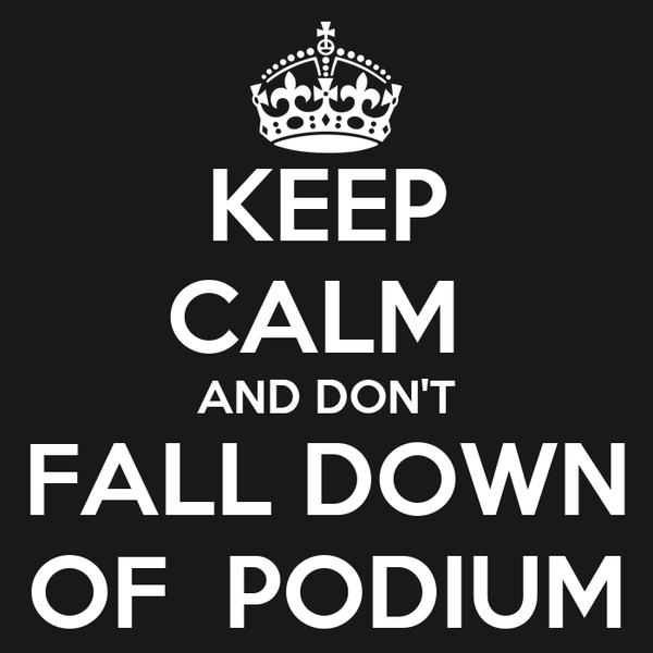 KEEP CALM  AND DON'T FALL DOWN OF  PODIUM