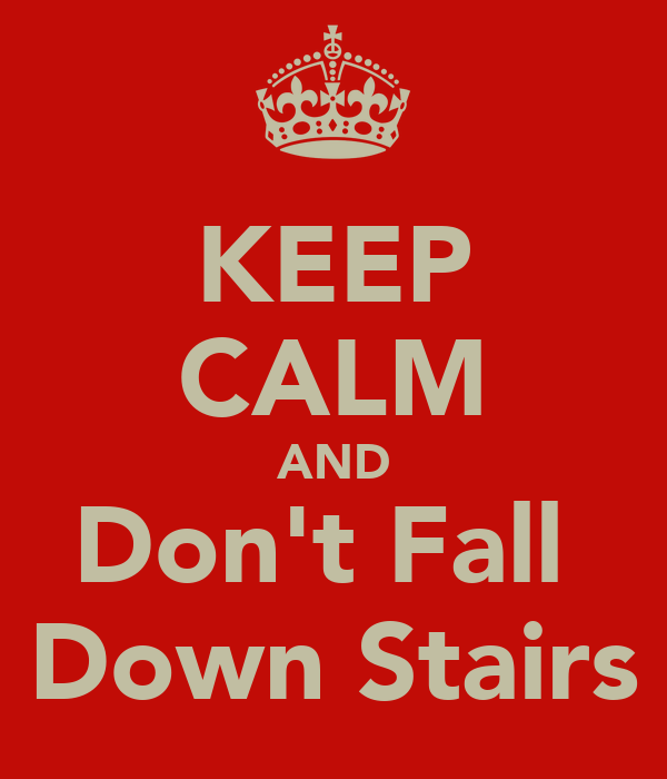 KEEP CALM AND Don't Fall  Down Stairs