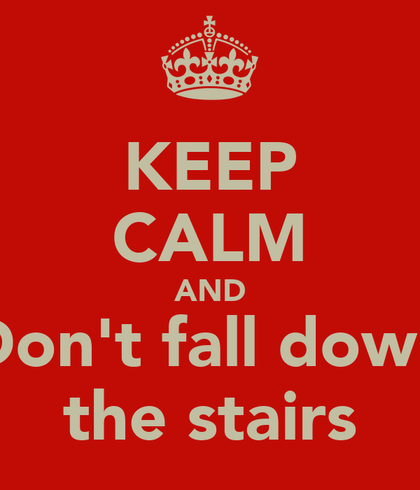 KEEP CALM AND Don't fall down the stairs