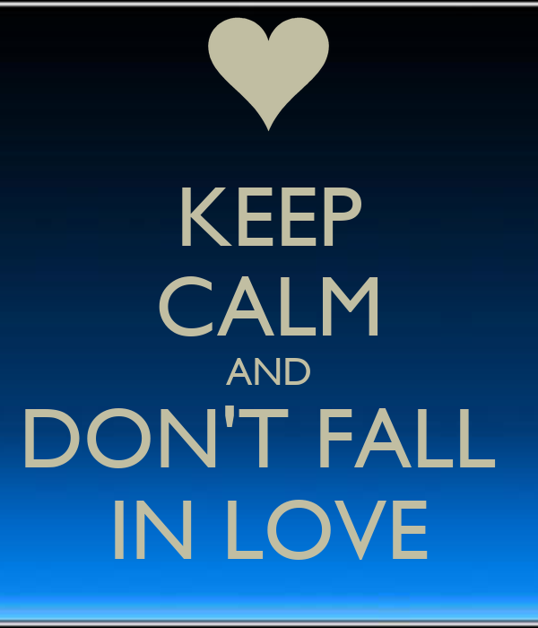 KEEP CALM AND DON'T FALL  IN LOVE