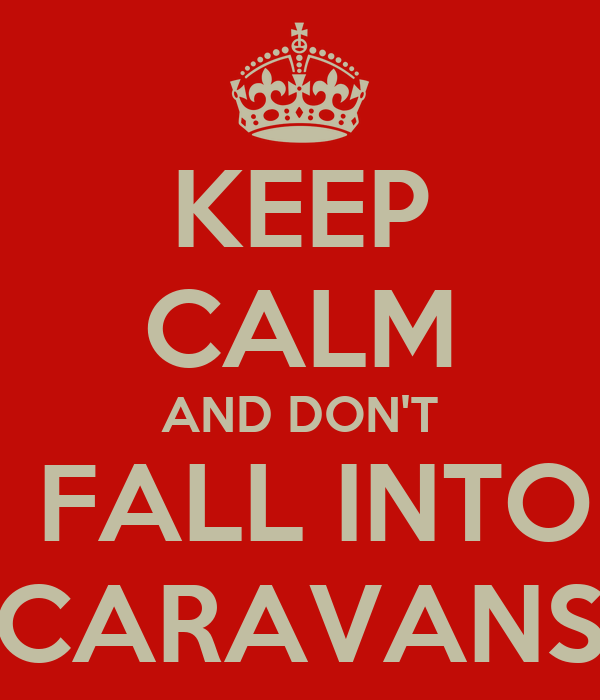KEEP CALM AND DON'T  FALL INTO CARAVANS