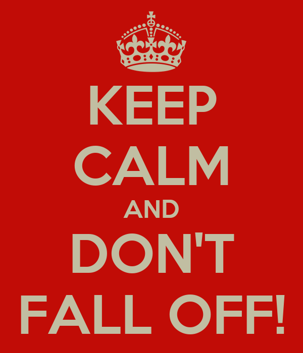 KEEP CALM AND DON'T FALL OFF!
