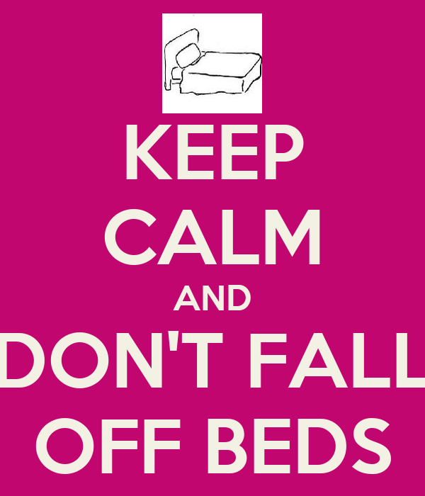 KEEP CALM AND DON'T FALL OFF BEDS