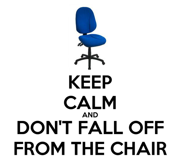 KEEP CALM AND DON'T FALL OFF FROM THE CHAIR