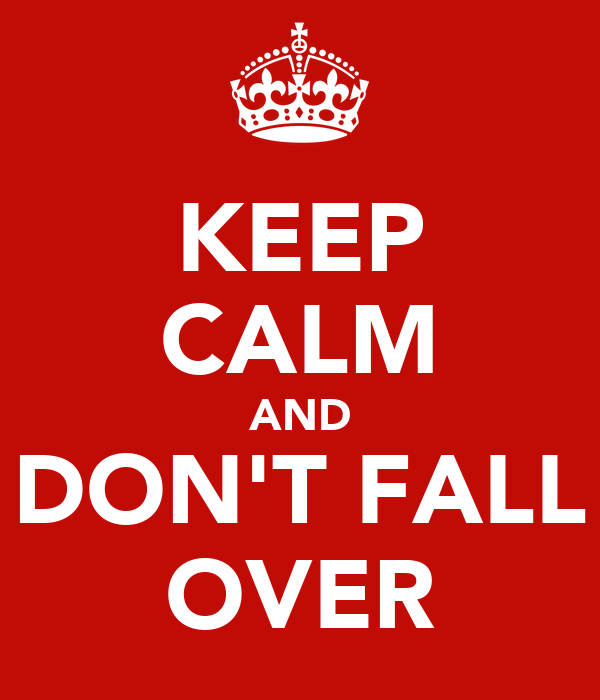 KEEP CALM AND DON'T FALL OVER