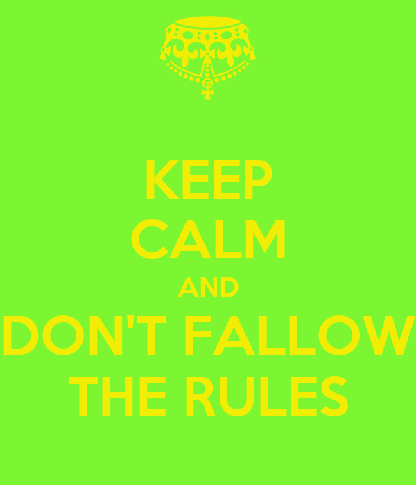 KEEP CALM AND DON'T FALLOW THE RULES