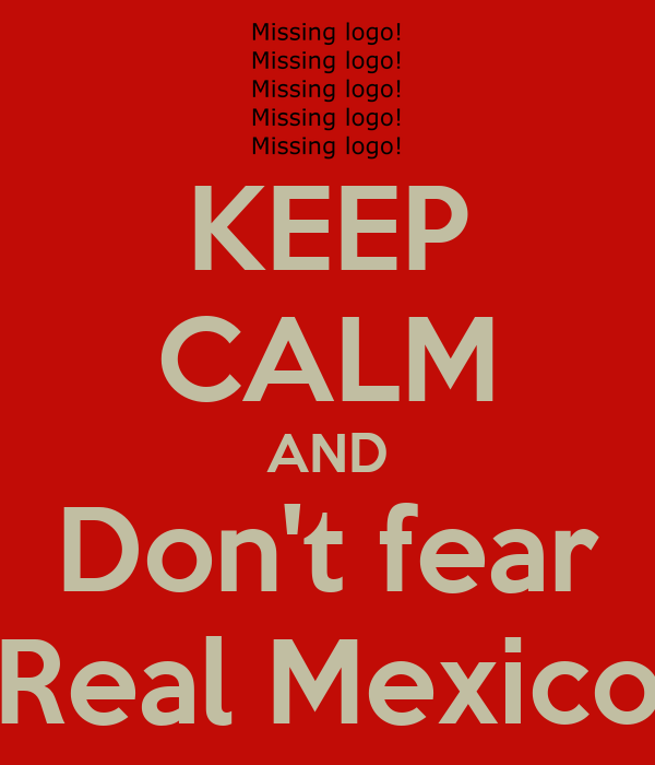 KEEP CALM AND Don't fear Real Mexico