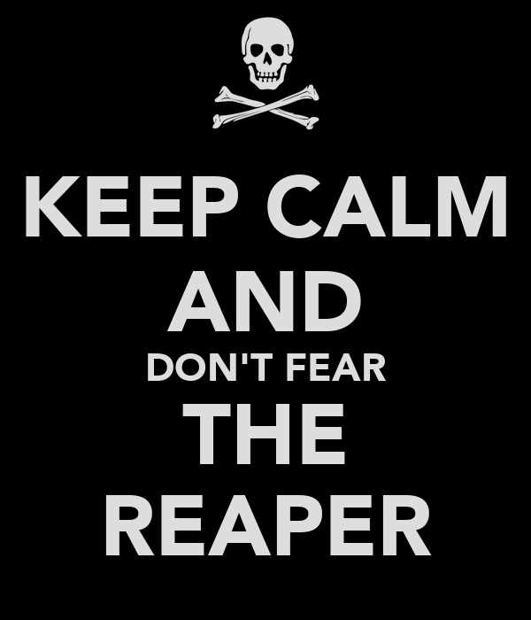 KEEP CALM AND DON'T FEAR THE REAPER