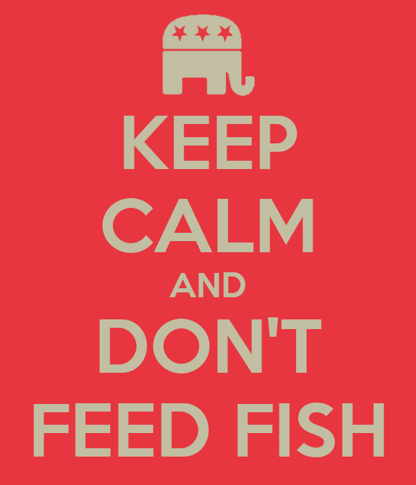 KEEP CALM AND DON'T FEED FISH