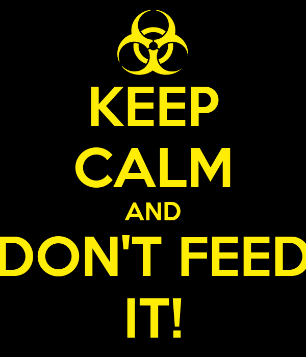 KEEP CALM AND DON'T FEED IT!