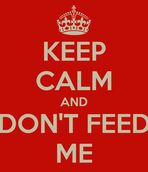 KEEP CALM AND DON'T FEED ME