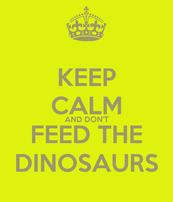 KEEP CALM AND DON'T FEED THE DINOSAURS