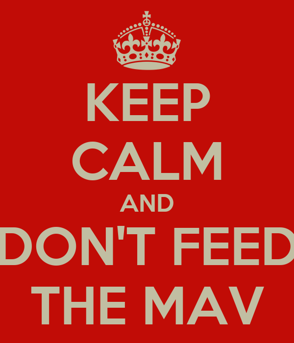 KEEP CALM AND DON'T FEED THE MAV