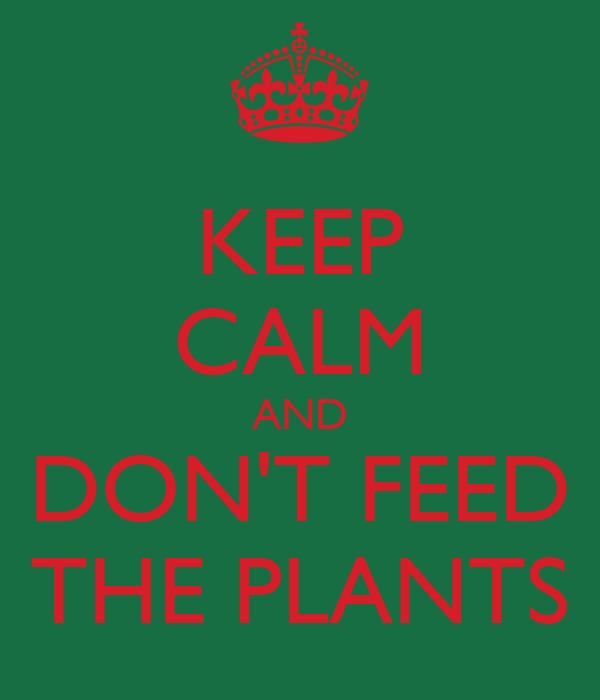 KEEP CALM AND DON'T FEED THE PLANTS