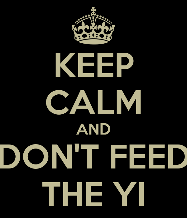 KEEP CALM AND DON'T FEED THE YI