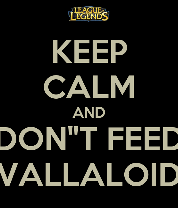 "KEEP CALM AND DON""T FEED VALLALOID"
