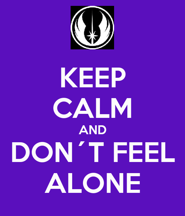 KEEP CALM AND DON´T FEEL ALONE