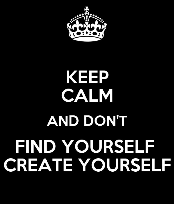 KEEP CALM AND DON'T FIND YOURSELF  CREATE YOURSELF