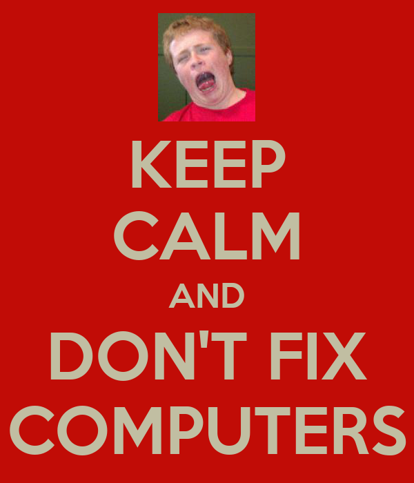 KEEP CALM AND DON'T FIX COMPUTERS