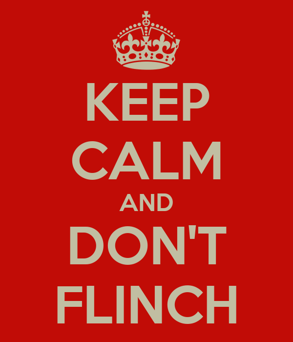 KEEP CALM AND DON'T FLINCH