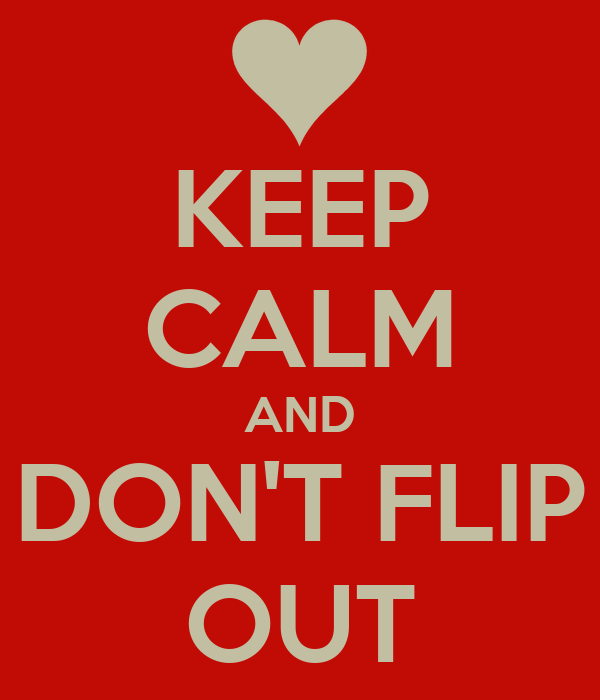KEEP CALM AND DON'T FLIP OUT