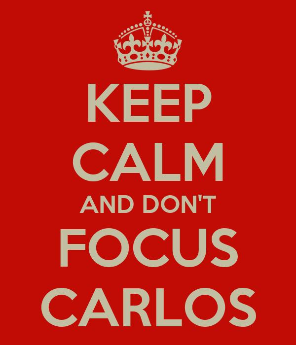 KEEP CALM AND DON'T FOCUS CARLOS