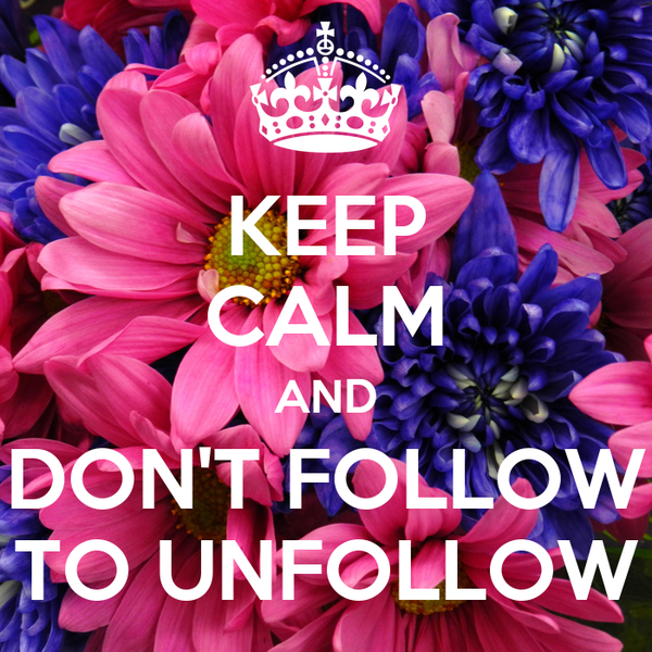 KEEP CALM AND DON'T FOLLOW TO UNFOLLOW