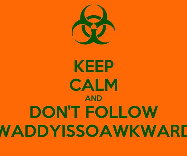 KEEP CALM AND DON'T FOLLOW WADDYISSOAWKWARD