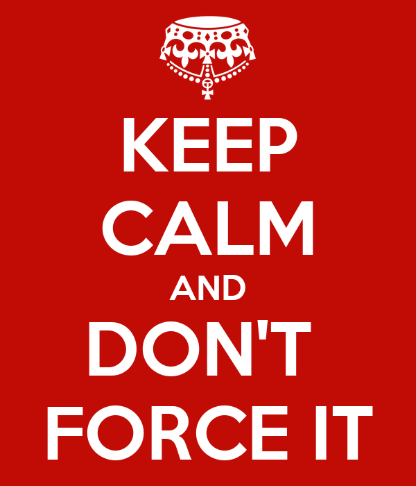 KEEP CALM AND DON'T  FORCE IT