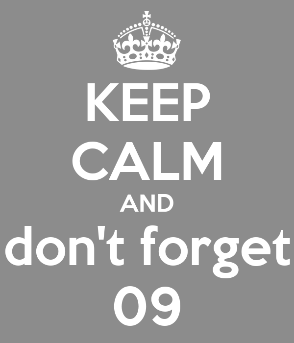 KEEP CALM AND don't forget 09